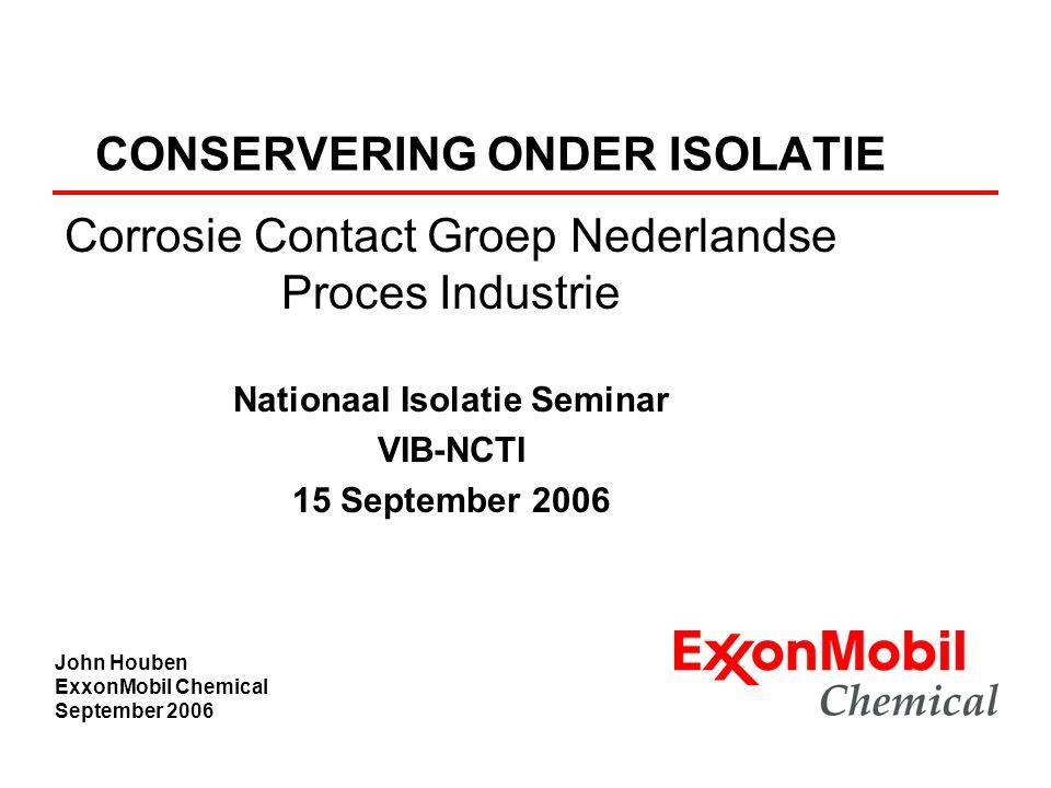 CONSERVERING ONDER ISOLATIE Corrosie Contact Groep Nederlandse Proces Industrie Nationaal Isolatie Seminar VIB-NCTI 15 September 2006 John Houben Exxo
