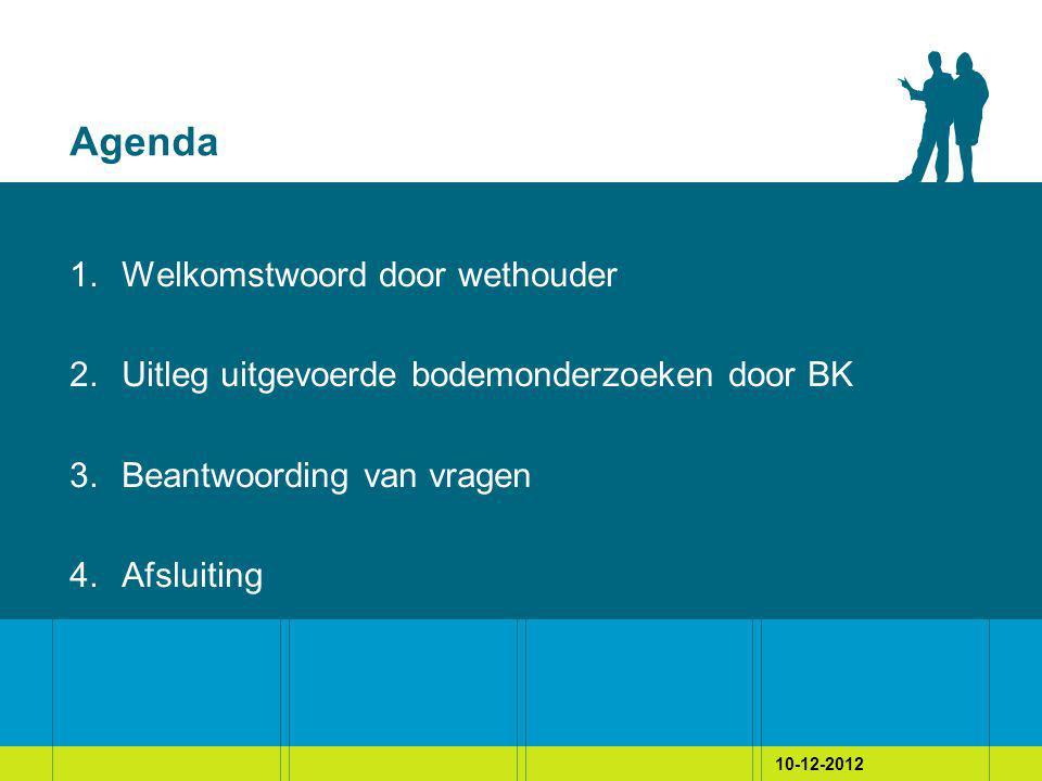 10-12-2012 Agenda 1.Welkomstwoord door wethouder 2.Uitleg uitgevoerde bodemonderzoeken door BK 3.Beantwoording van vragen 4.Afsluiting
