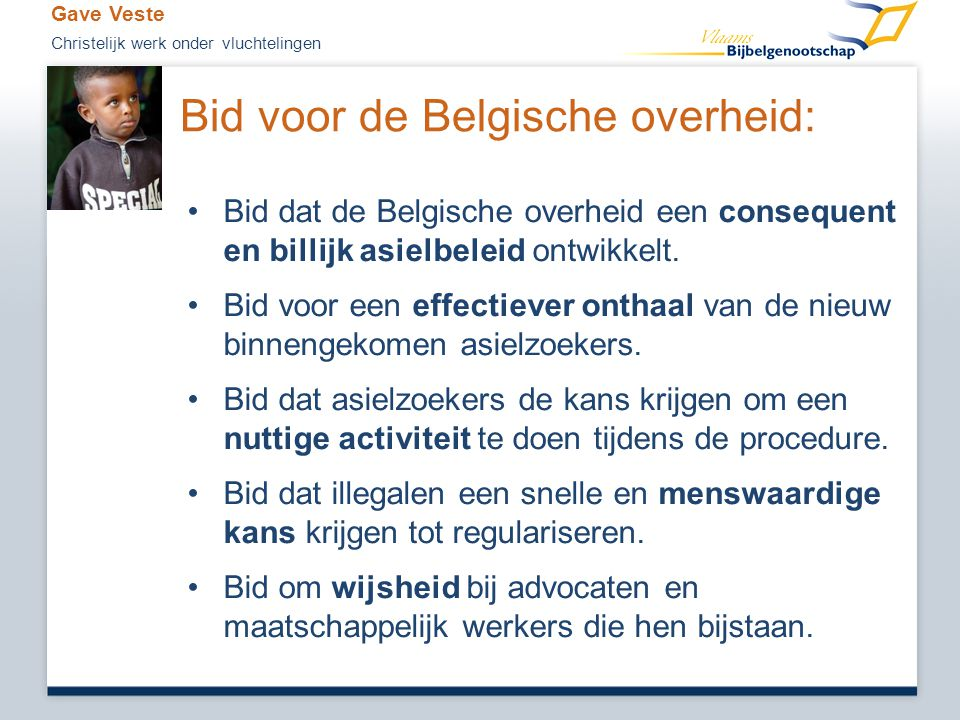 Bid voor de Belgische overheid: •Bid dat de Belgische overheid een consequent en billijk asielbeleid ontwikkelt. •Bid voor een effectiever onthaal van