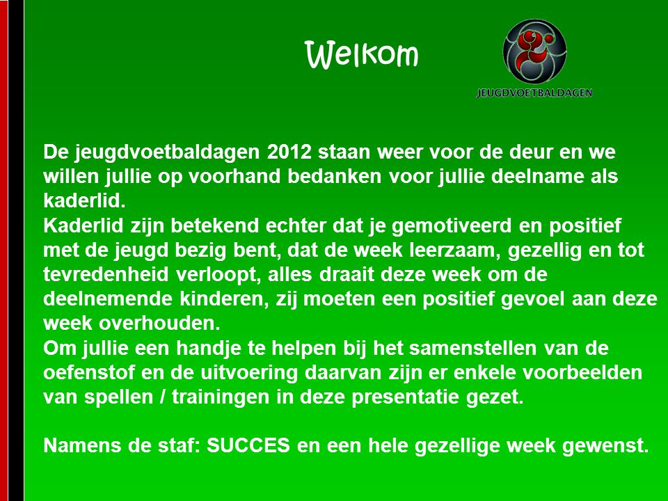 Welkom De jeugdvoetbaldagen 2012 staan weer voor de deur en we willen jullie op voorhand bedanken voor jullie deelname als kaderlid.