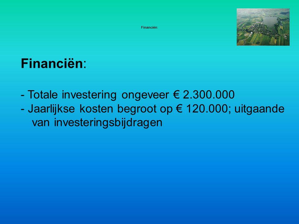 Financiën: - Totale investering ongeveer € 2.300.000 - Jaarlijkse kosten begroot op € 120.000; uitgaande van investeringsbijdragen Financiën:
