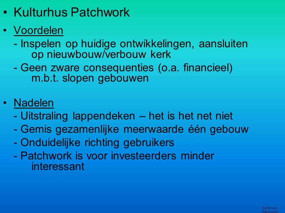 •Kulturhus Patchwork •Voordelen - Inspelen op huidige ontwikkelingen, aansluiten op nieuwbouw/verbouw kerk - Geen zware consequenties (o.a. financieel
