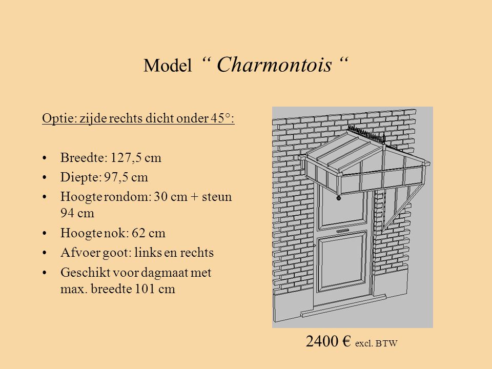 """Model """" Charmontois """" Optie: zijde rechts dicht onder 45°: •Breedte: 127,5 cm •Diepte: 97,5 cm •Hoogte rondom: 30 cm + steun 94 cm •Hoogte nok: 62 cm"""