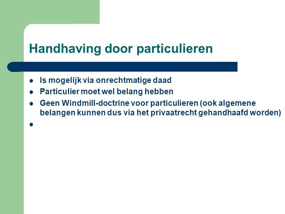 Handhaving door particulieren  Is mogelijk via onrechtmatige daad  Particulier moet wel belang hebben  Geen Windmill-doctrine voor particulieren (ook algemene belangen kunnen dus via het privaatrecht gehandhaafd worden) 