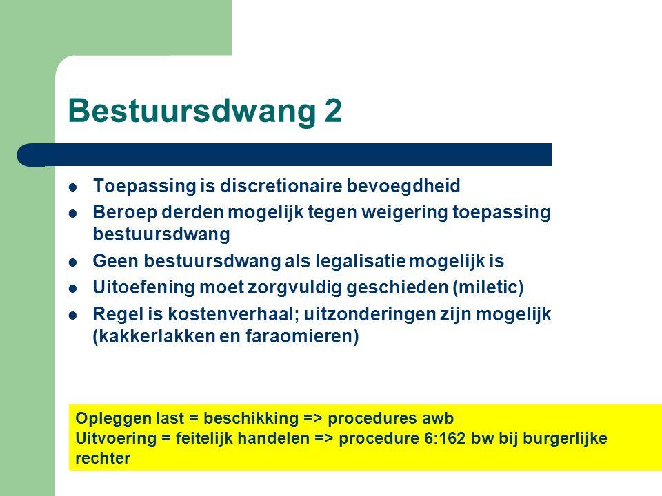 Bestuursdwang 2  Toepassing is discretionaire bevoegdheid  Beroep derden mogelijk tegen weigering toepassing bestuursdwang  Geen bestuursdwang als legalisatie mogelijk is  Uitoefening moet zorgvuldig geschieden (miletic)  Regel is kostenverhaal; uitzonderingen zijn mogelijk (kakkerlakken en faraomieren) Opleggen last = beschikking => procedures awb Uitvoering = feitelijk handelen => procedure 6:162 bw bij burgerlijke rechter