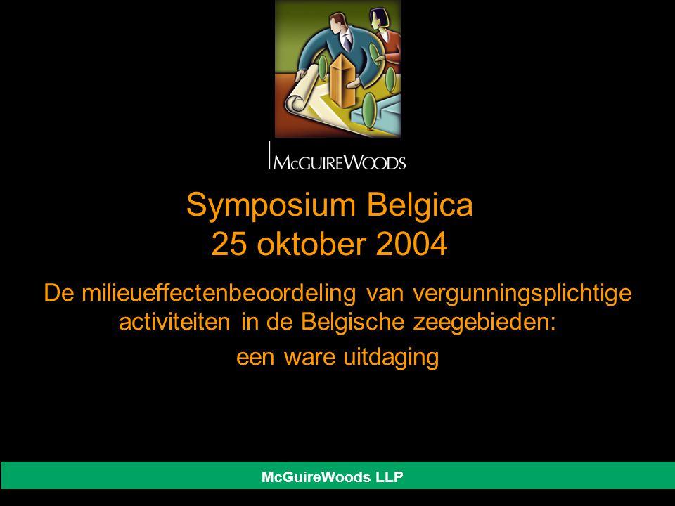 McGuireWoods LLP Symposium Belgica 25 oktober 2004 De milieueffectenbeoordeling van vergunningsplichtige activiteiten in de Belgische zeegebieden: een ware uitdaging