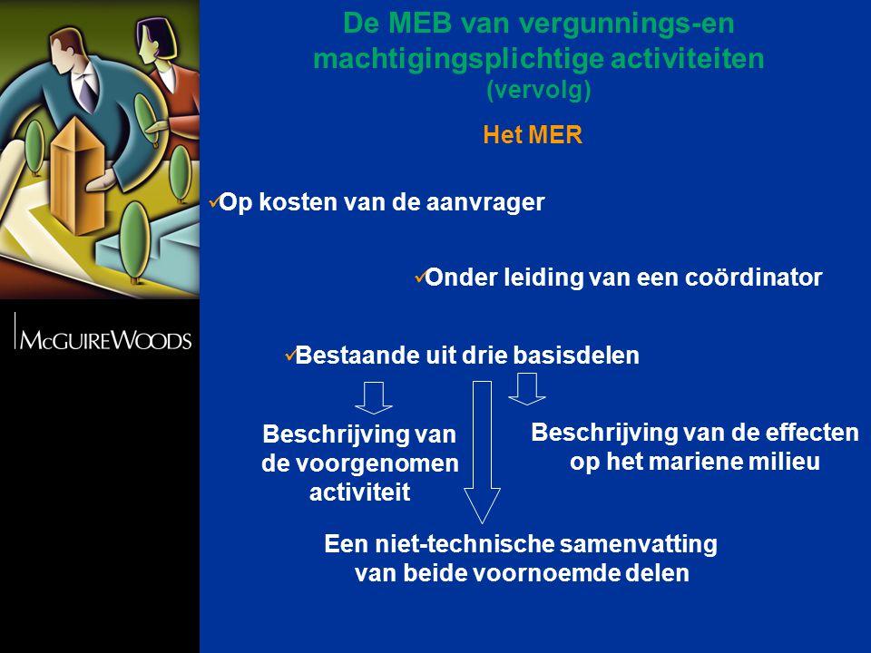 Het MER  Op kosten van de aanvrager  Onder leiding van een coördinator  Bestaande uit drie basisdelen Beschrijving van de voorgenomen activiteit Beschrijving van de effecten op het mariene milieu Een niet-technische samenvatting van beide voornoemde delen De MEB van vergunnings-en machtigingsplichtige activiteiten (vervolg)