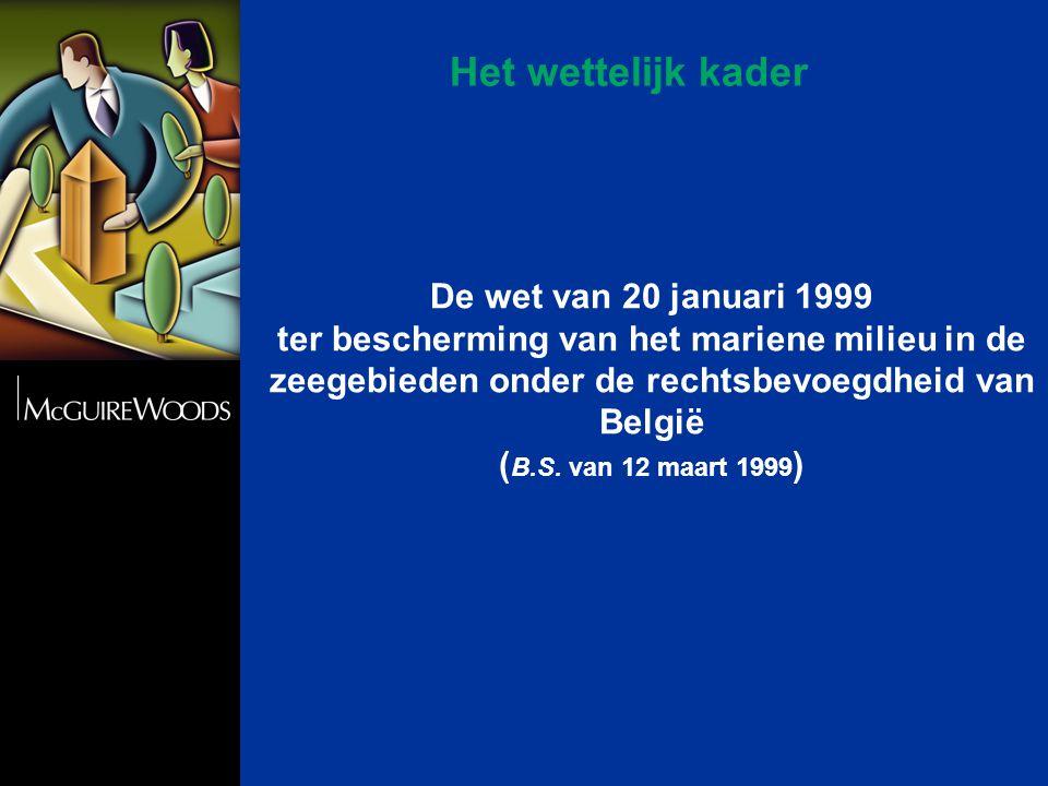 Het wettelijk kader De wet van 20 januari 1999 ter bescherming van het mariene milieu in de zeegebieden onder de rechtsbevoegdheid van België ( B.S.