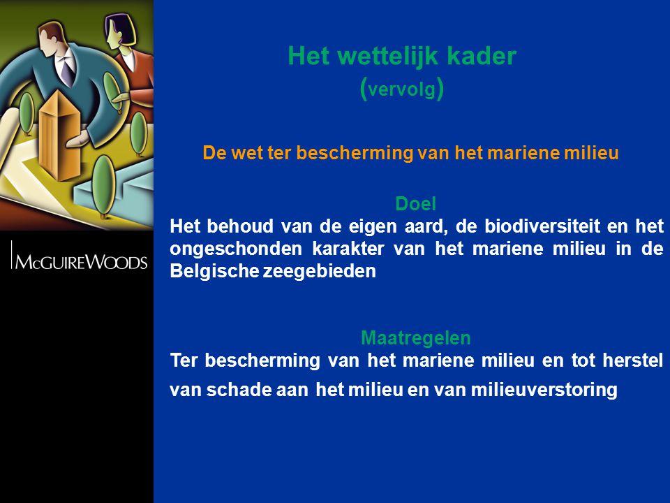 Het wettelijk kader ( vervolg ) Doel Het behoud van de eigen aard, de biodiversiteit en het ongeschonden karakter van het mariene milieu in de Belgische zeegebieden Maatregelen Ter bescherming van het mariene milieu en tot herstel van schade aan het milieu en van milieuverstoring De wet ter bescherming van het mariene milieu