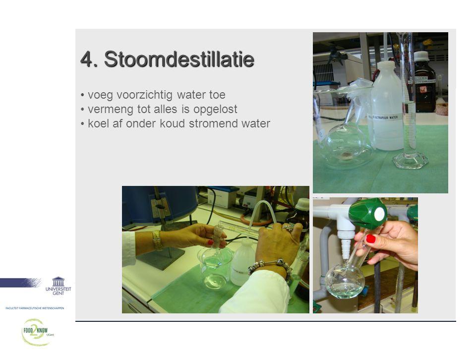 4. Stoomdestillatie • voeg voorzichtig water toe • vermeng tot alles is opgelost • koel af onder koud stromend water