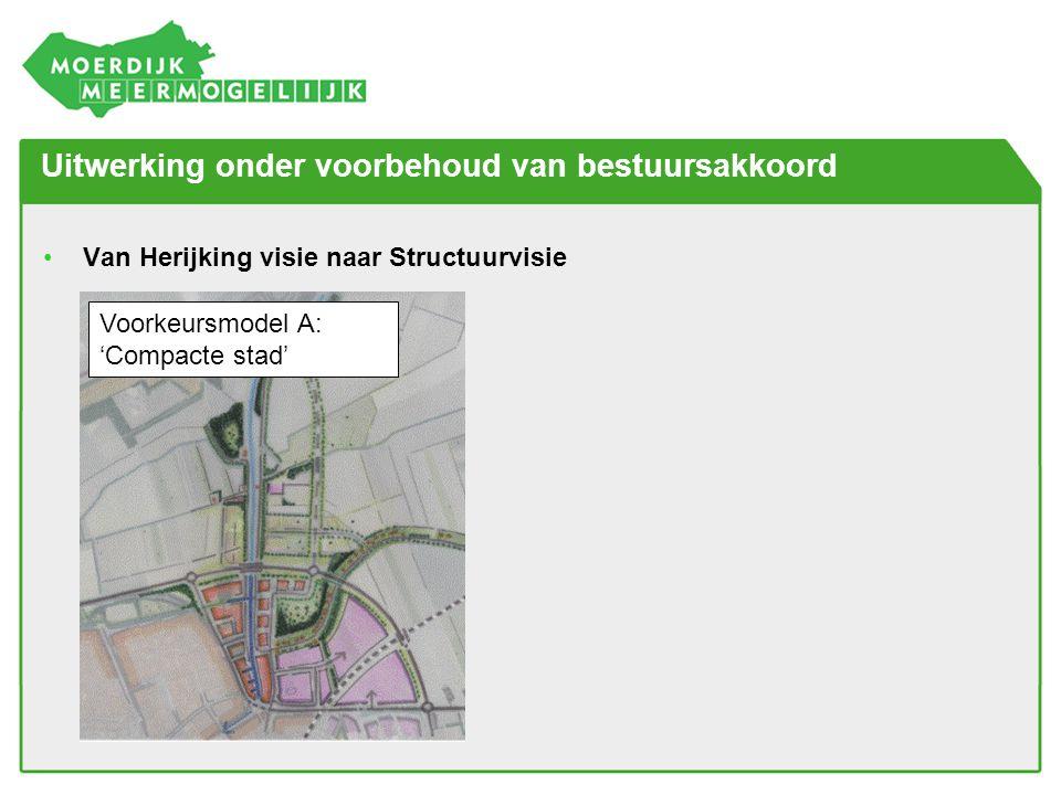 Uitwerking onder voorbehoud van bestuursakkoord •Van Herijking visie naar Structuurvisie Voorkeursmodel A: 'Compacte stad'