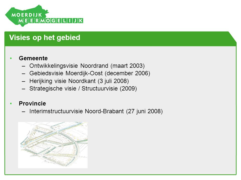 Visies op het gebied •Gemeente –Ontwikkelingsvisie Noordrand (maart 2003) –Gebiedsvisie Moerdijk-Oost (december 2006) –Herijking visie Noordkant (3 ju
