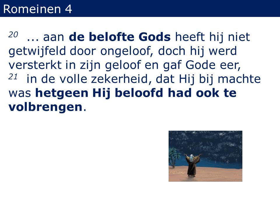 Romeinen 4 20... aan de belofte Gods heeft hij niet getwijfeld door ongeloof, doch hij werd versterkt in zijn geloof en gaf Gode eer, 21 in de volle z