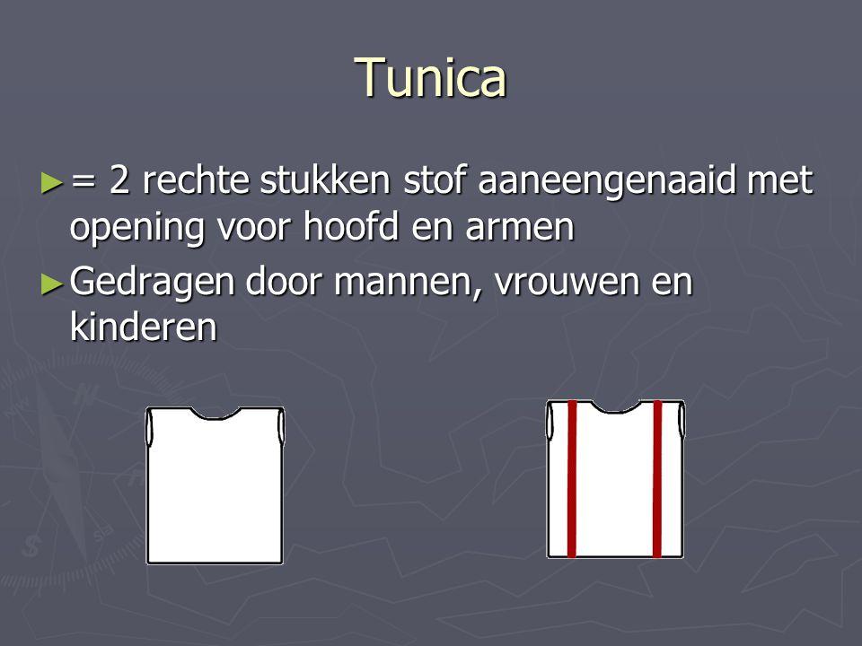 Tunica ► = 2 rechte stukken stof aaneengenaaid met opening voor hoofd en armen ► Gedragen door mannen, vrouwen en kinderen