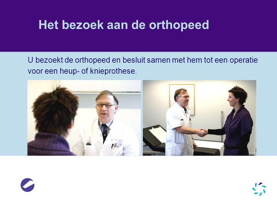 Het bezoek aan de orthopeed U bezoekt de orthopeed en besluit samen met hem tot een operatie voor een heup- of knieprothese.