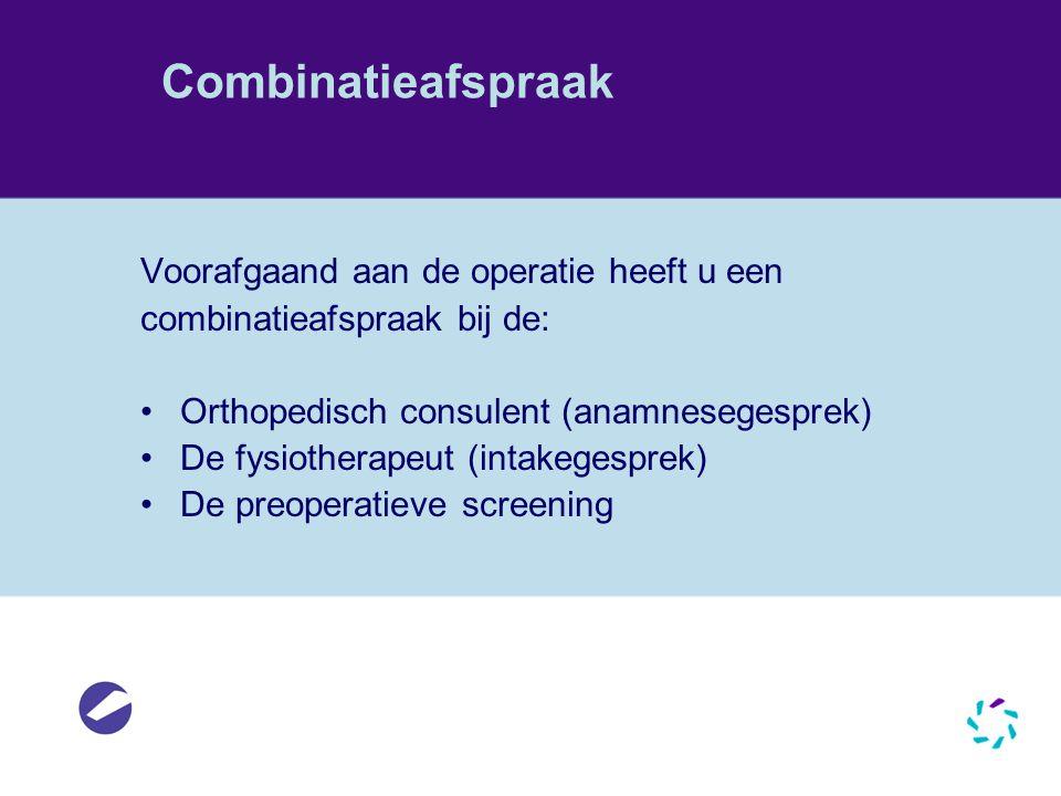 Combinatieafspraak Voorafgaand aan de operatie heeft u een combinatieafspraak bij de: •Orthopedisch consulent (anamnesegesprek) •De fysiotherapeut (in