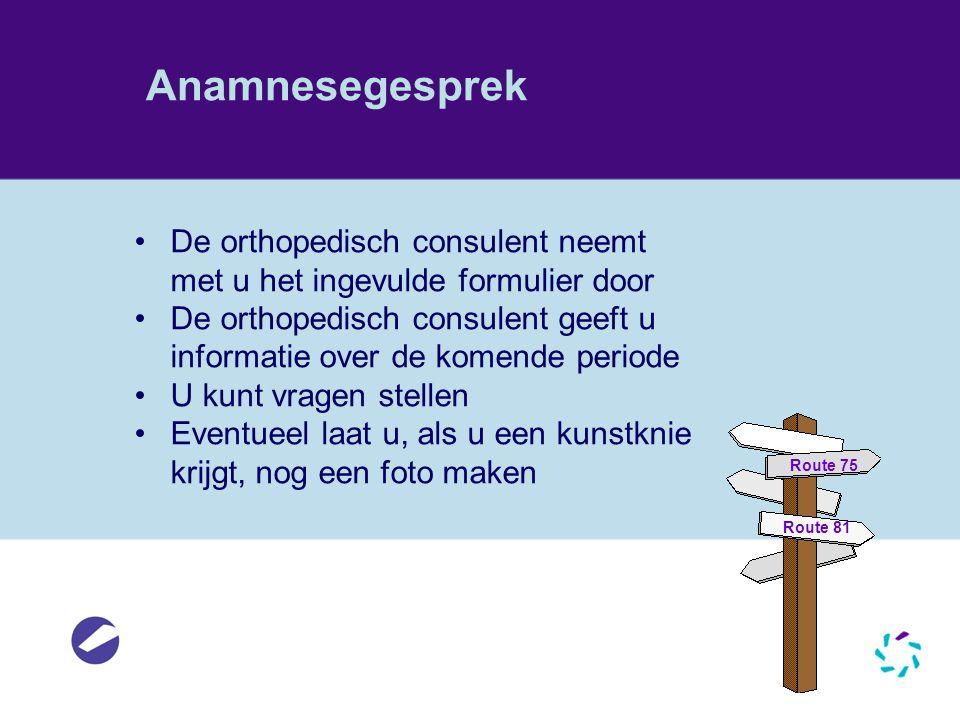Anamnesegesprek •De orthopedisch consulent neemt met u het ingevulde formulier door •De orthopedisch consulent geeft u informatie over de komende peri