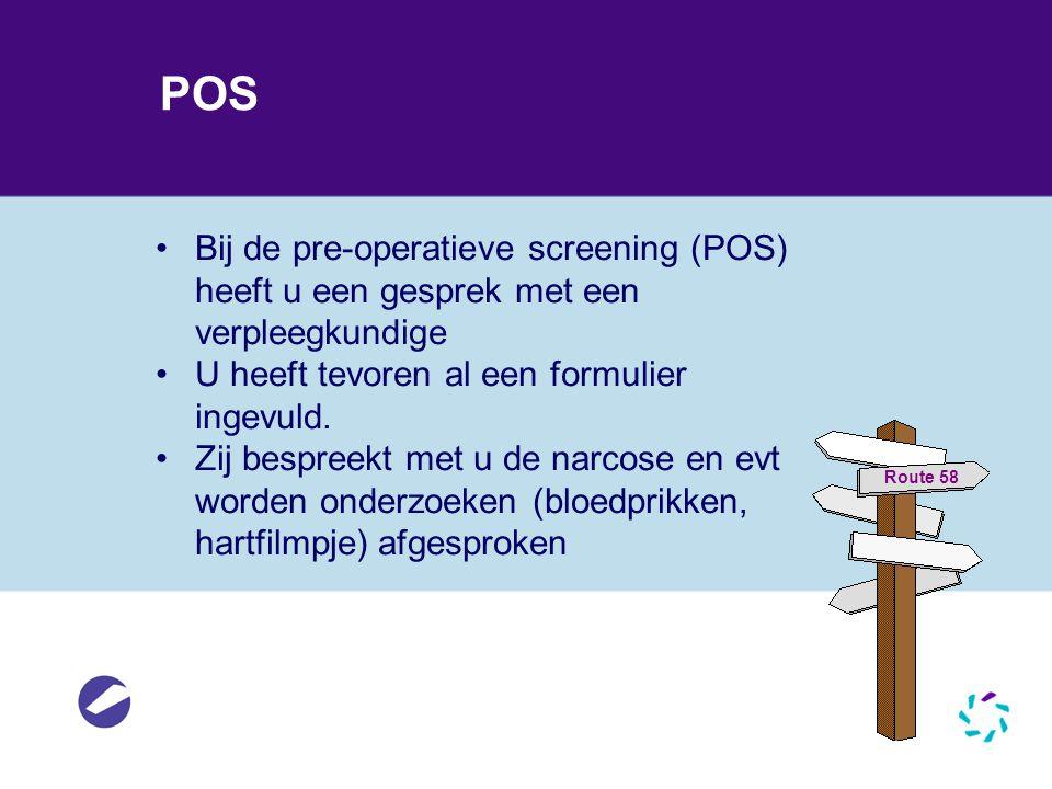 POS •Bij de pre-operatieve screening (POS) heeft u een gesprek met een verpleegkundige •U heeft tevoren al een formulier ingevuld. •Zij bespreekt met