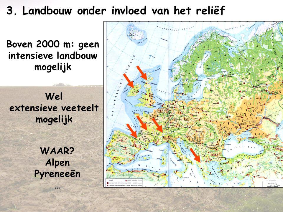 3. Landbouw onder invloed van het reliëf Boven 2000 m: geen intensieve landbouw mogelijk Wel extensieve veeteelt mogelijk WAAR? Alpen Pyreneeën …
