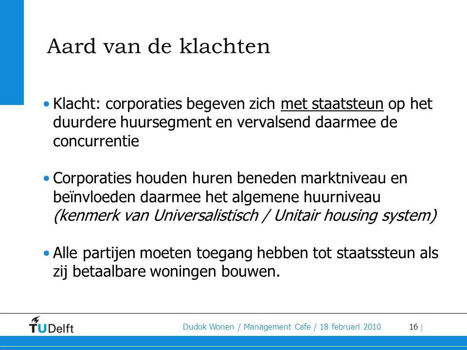 16 Dudok Wonen / Management Cafe / 18 februari 2010 | Aard van de klachten •Klacht: corporaties begeven zich met staatsteun op het duurdere huursegmen