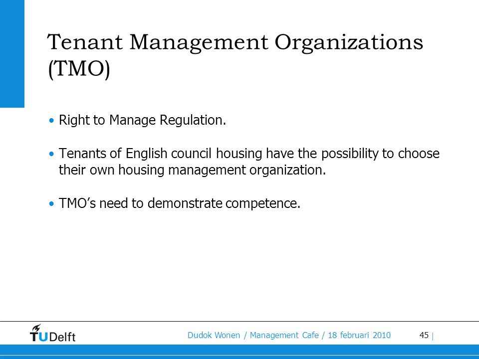 45 Dudok Wonen / Management Cafe / 18 februari 2010 | Tenant Management Organizations (TMO) •Right to Manage Regulation. •Tenants of English council h