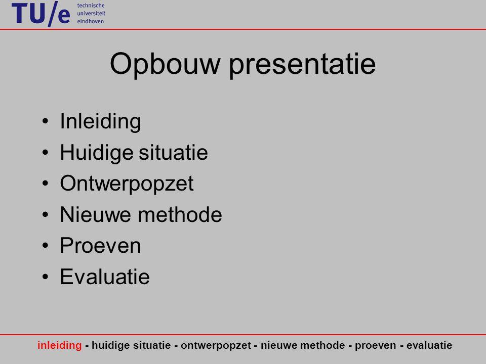 Opbouw presentatie •Inleiding •Huidige situatie •Ontwerpopzet •Nieuwe methode •Proeven •Evaluatie inleiding - huidige situatie - ontwerpopzet - nieuwe methode - proeven - evaluatie