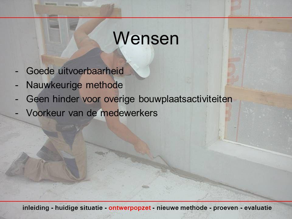 Wensen -Goede uitvoerbaarheid -Nauwkeurige methode -Geen hinder voor overige bouwplaatsactiviteiten -Voorkeur van de medewerkers inleiding - huidige situatie - ontwerpopzet - nieuwe methode - proeven - evaluatie