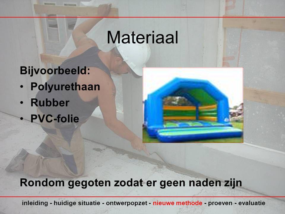 Materiaal Bijvoorbeeld: •Polyurethaan •Rubber •PVC-folie Rondom gegoten zodat er geen naden zijn inleiding - huidige situatie - ontwerpopzet - nieuwe methode - proeven - evaluatie