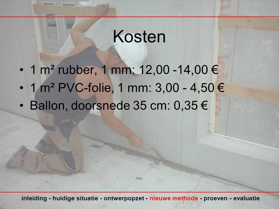Kosten •1 m² rubber, 1 mm: 12,00 -14,00 € •1 m² PVC-folie, 1 mm: 3,00 - 4,50 € •Ballon, doorsnede 35 cm: 0,35 € inleiding - huidige situatie - ontwerpopzet - nieuwe methode - proeven - evaluatie