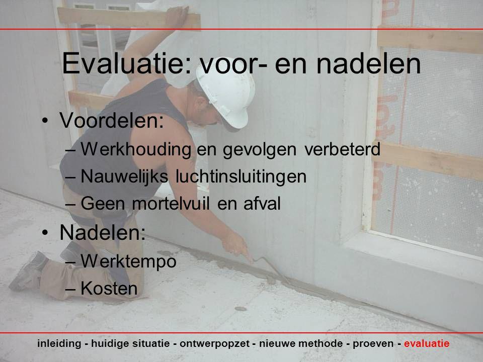 Evaluatie: voor- en nadelen •Voordelen: –Werkhouding en gevolgen verbeterd –Nauwelijks luchtinsluitingen –Geen mortelvuil en afval •Nadelen: –Werktempo –Kosten inleiding - huidige situatie - ontwerpopzet - nieuwe methode - proeven - evaluatie