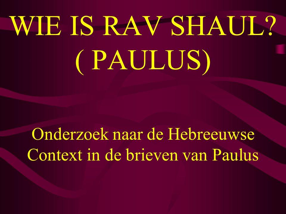 WIE IS RAV SHAUL? ( PAULUS) Onderzoek naar de Hebreeuwse Context in de brieven van Paulus