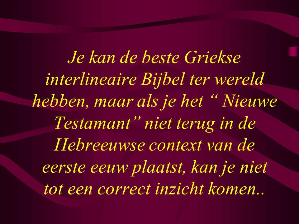 """Je kan de beste Griekse interlineaire Bijbel ter wereld hebben, maar als je het """" Nieuwe Testamant"""" niet terug in de Hebreeuwse context van de eerste"""