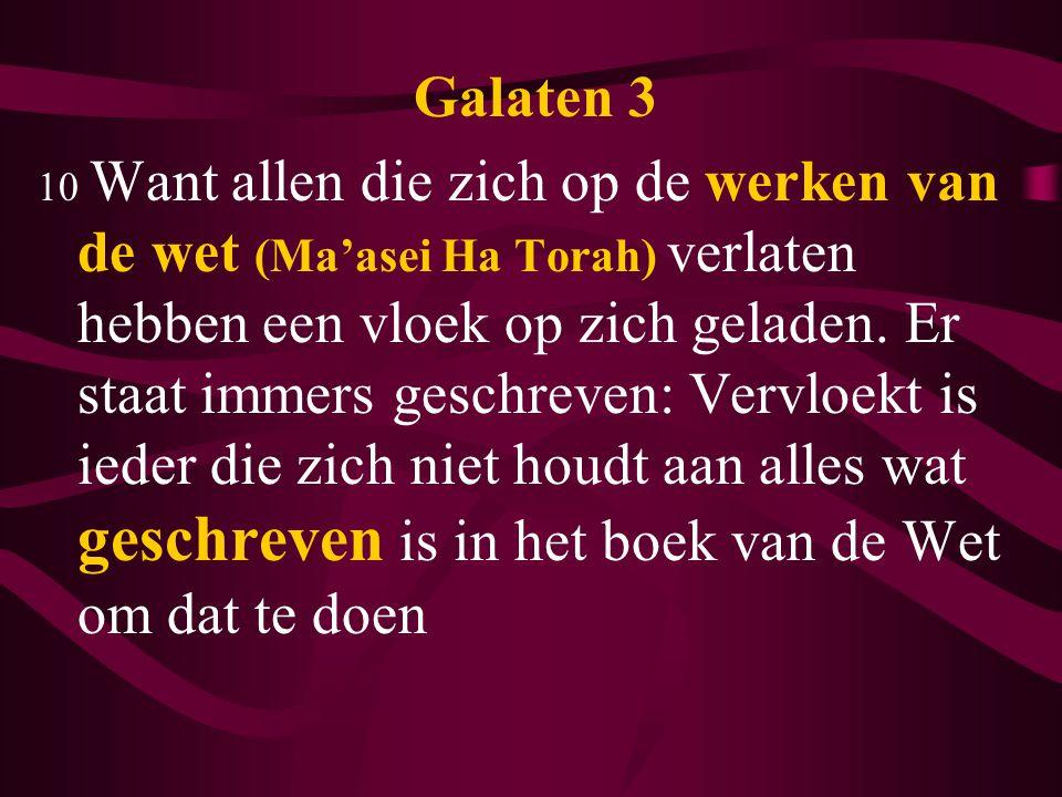 Galaten 3 10 Want allen die zich op de werken van de wet (Ma'asei Ha Torah) verlaten hebben een vloek op zich geladen. Er staat immers geschreven: Ver