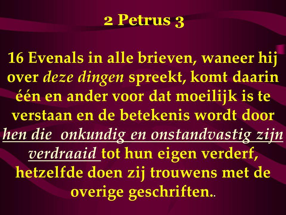 2 Petrus 3 16 Evenals in alle brieven, waneer hij over deze dingen spreekt, komt daarin één en ander voor dat moeilijk is te verstaan en de betekenis wordt door hen die onkundig en onstandvastig zijn verdraaid tot hun eigen verderf, hetzelfde doen zij trouwens met de overige geschriften..