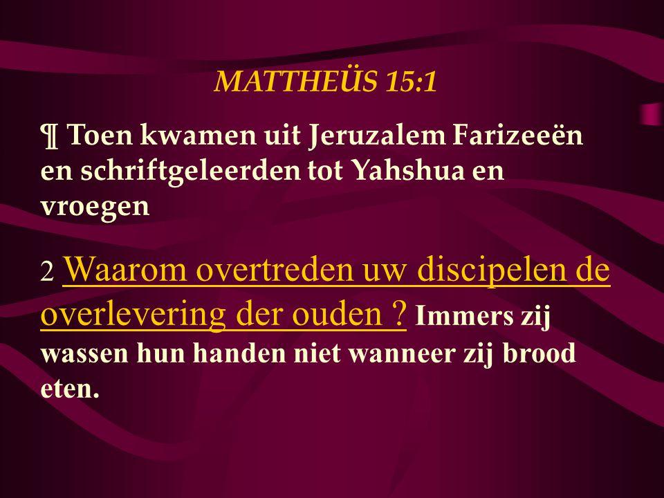 MATTHEÜS 15:1 ¶ Toen kwamen uit Jeruzalem Farizeeën en schriftgeleerden tot Yahshua en vroegen 2 Waarom overtreden uw discipelen de overlevering der ouden .