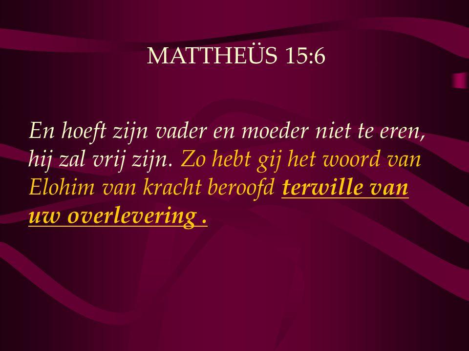 MATTHEÜS 15:6 En hoeft zijn vader en moeder niet te eren, hij zal vrij zijn. Zo hebt gij het woord van Elohim van kracht beroofd terwille van uw overl