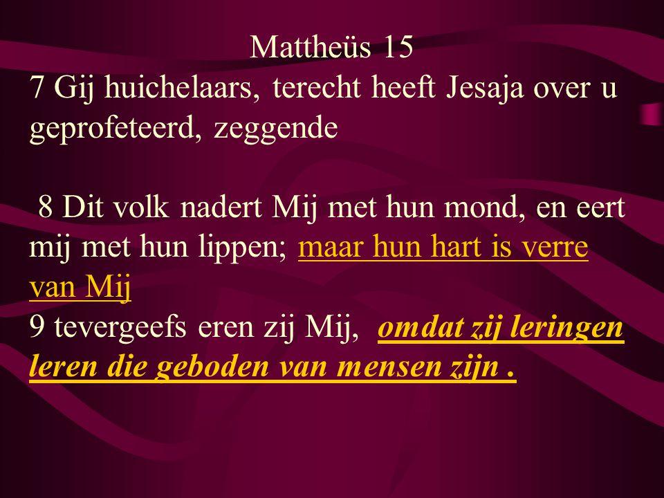 Mattheüs 15 7 Gij huichelaars, terecht heeft Jesaja over u geprofeteerd, zeggende 8 Dit volk nadert Mij met hun mond, en eert mij met hun lippen; maar hun hart is verre van Mij 9 tevergeefs eren zij Mij, omdat zij leringen leren die geboden van mensen zijn.