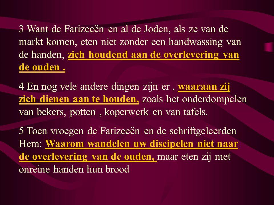 3 Want de Farizeeën en al de Joden, als ze van de markt komen, eten niet zonder een handwassing van de handen, zich houdend aan de overlevering van de ouden.
