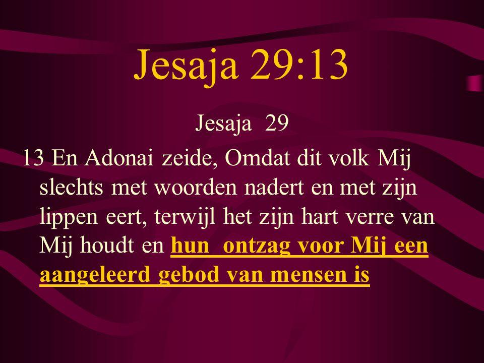 Jesaja 29:13 Jesaja 29 13 En Adonai zeide, Omdat dit volk Mij slechts met woorden nadert en met zijn lippen eert, terwijl het zijn hart verre van Mij houdt en hun ontzag voor Mij een aangeleerd gebod van mensen is