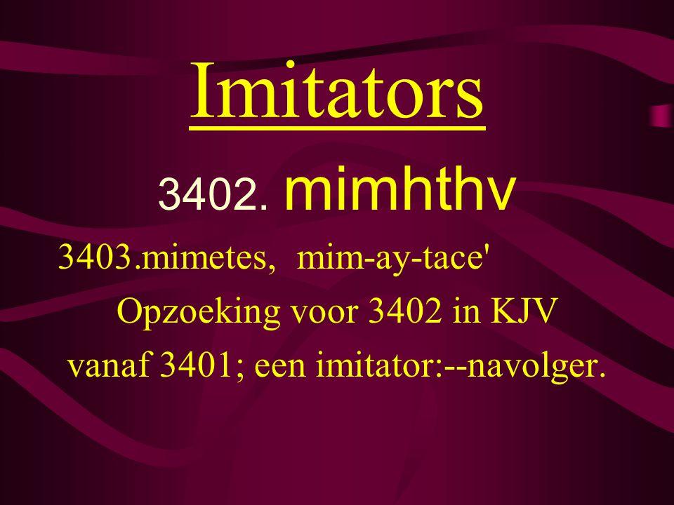 Imitators 3402. mimhthv 3403.mimetes, mim-ay-tace' Opzoeking voor 3402 in KJV vanaf 3401; een imitator:--navolger.