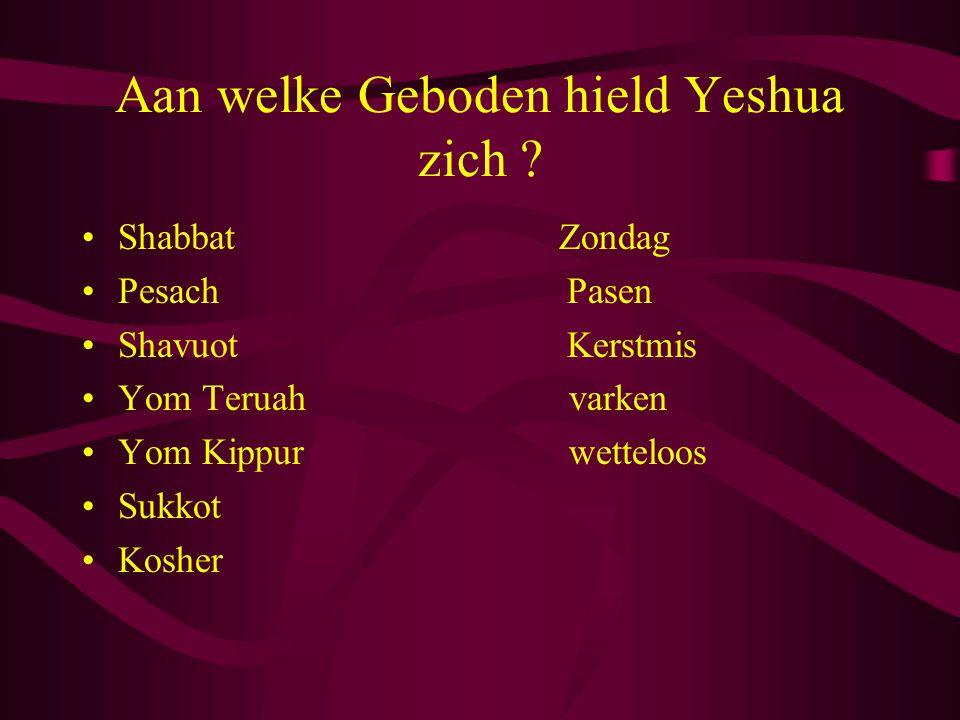 Aan welke Geboden hield Yeshua zich ? •Shabbat Zondag •Pesach Pasen •Shavuot Kerstmis •Yom Teruah varken •Yom Kippur wetteloos •Sukkot •Kosher