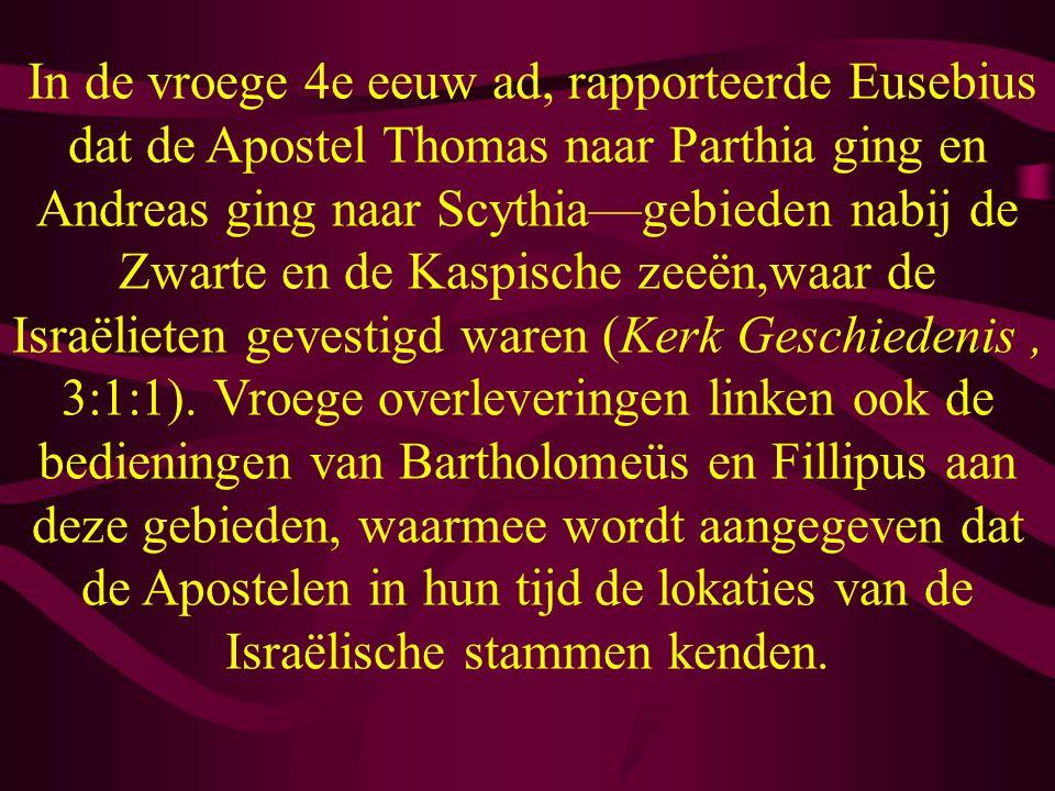 In de vroege 4e eeuw ad, rapporteerde Eusebius dat de Apostel Thomas naar Parthia ging en Andreas ging naar Scythia—gebieden nabij de Zwarte en de Kaspische zeeën,waar de Israëlieten gevestigd waren (Kerk Geschiedenis, 3:1:1).