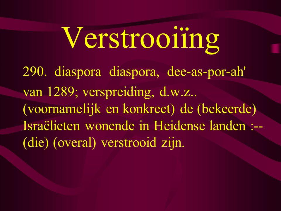 Verstrooiïng 290.diaspora diaspora, dee-as-por-ah van 1289; verspreiding, d.w.z..