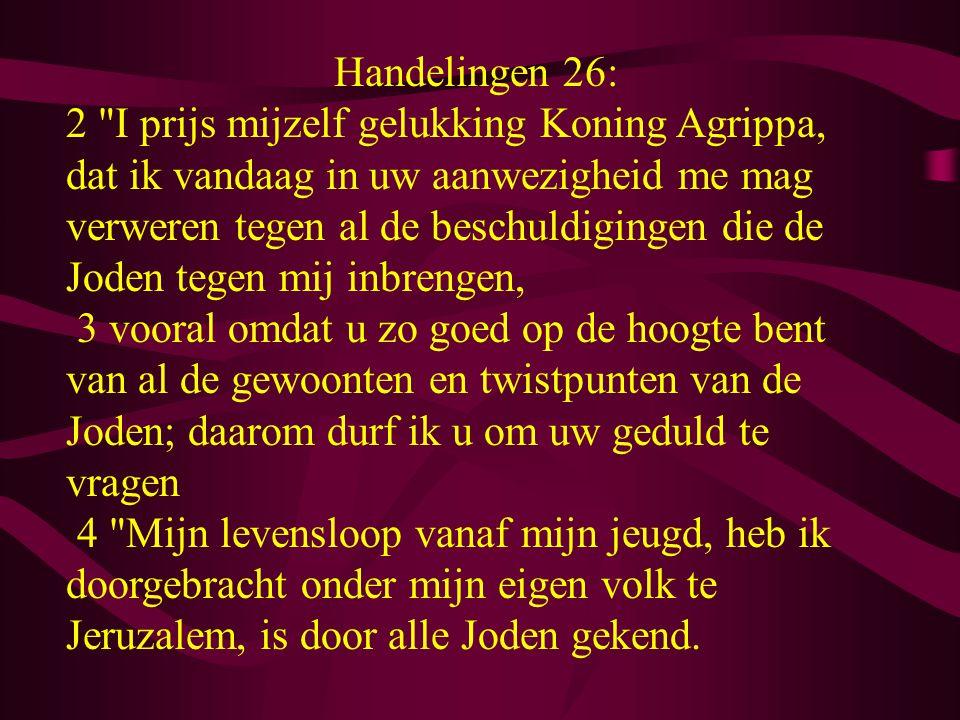 Handelingen 26: 2 I prijs mijzelf gelukking Koning Agrippa, dat ik vandaag in uw aanwezigheid me mag verweren tegen al de beschuldigingen die de Joden tegen mij inbrengen, 3 vooral omdat u zo goed op de hoogte bent van al de gewoonten en twistpunten van de Joden; daarom durf ik u om uw geduld te vragen 4 Mijn levensloop vanaf mijn jeugd, heb ik doorgebracht onder mijn eigen volk te Jeruzalem, is door alle Joden gekend.