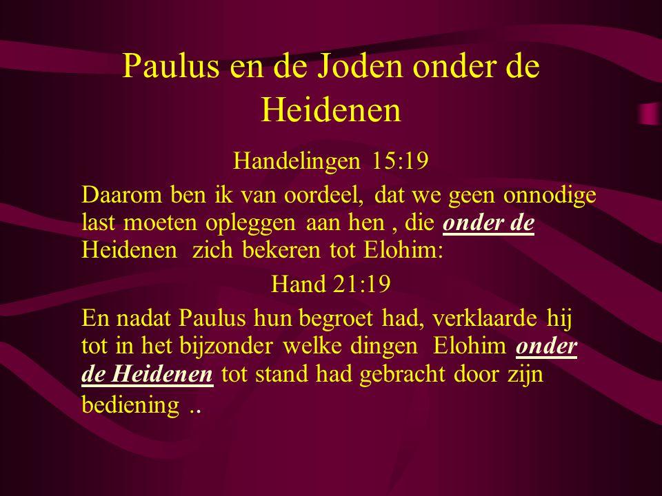 Paulus en de Joden onder de Heidenen Handelingen 15:19 Daarom ben ik van oordeel, dat we geen onnodige last moeten opleggen aan hen, die onder de Heidenen zich bekeren tot Elohim: Hand 21:19 En nadat Paulus hun begroet had, verklaarde hij tot in het bijzonder welke dingen Elohim onder de Heidenen tot stand had gebracht door zijn bediening..
