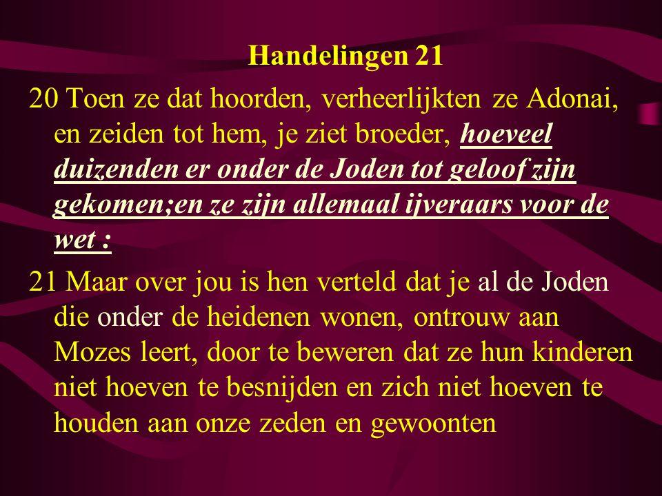 Handelingen 21 20 Toen ze dat hoorden, verheerlijkten ze Adonai, en zeiden tot hem, je ziet broeder, hoeveel duizenden er onder de Joden tot geloof zijn gekomen;en ze zijn allemaal ijveraars voor de wet : 21 Maar over jou is hen verteld dat je al de Joden die onder de heidenen wonen, ontrouw aan Mozes leert, door te beweren dat ze hun kinderen niet hoeven te besnijden en zich niet hoeven te houden aan onze zeden en gewoonten