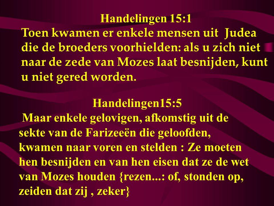 Handelingen 15:1 Toen kwamen er enkele mensen uit Judea die de broeders voorhielden: als u zich niet naar de zede van Mozes laat besnijden, kunt u nie