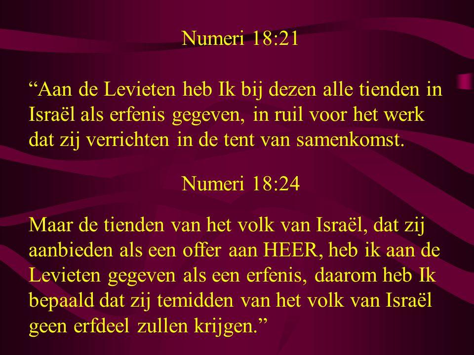 Numeri 18:21 Aan de Levieten heb Ik bij dezen alle tienden in Israël als erfenis gegeven, in ruil voor het werk dat zij verrichten in de tent van samenkomst.