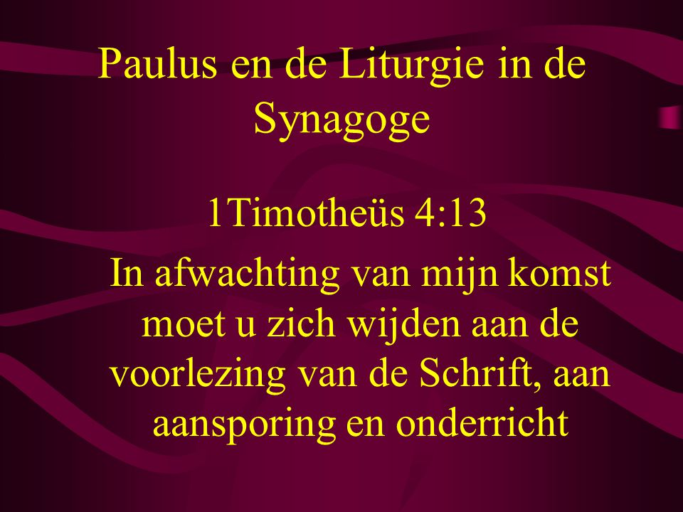 Paulus en de Liturgie in de Synagoge 1Timotheüs 4:13 In afwachting van mijn komst moet u zich wijden aan de voorlezing van de Schrift, aan aansporing en onderricht
