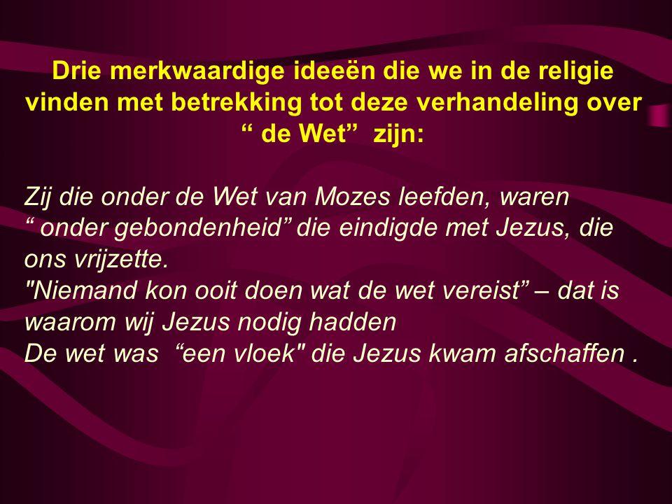 Drie merkwaardige ideeën die we in de religie vinden met betrekking tot deze verhandeling over de Wet zijn: Zij die onder de Wet van Mozes leefden, waren onder gebondenheid die eindigde met Jezus, die ons vrijzette.